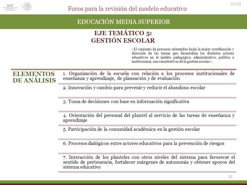Foros para la revisión del modelo educativo SEMS 10 EDUCACIÓN MEDIA SUPERIOR EJE TEMÁTICO 5: GESTIÓN ESCOLAR ELEMENTOS DE ANÁLISIS 1. Organización de