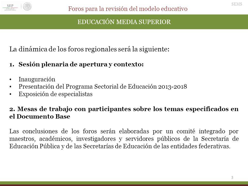 Foros para la revisión del modelo educativo SEMS 3 EDUCACIÓN MEDIA SUPERIOR La dinámica de los foros regionales será la siguiente: 1.Sesión plenaria d
