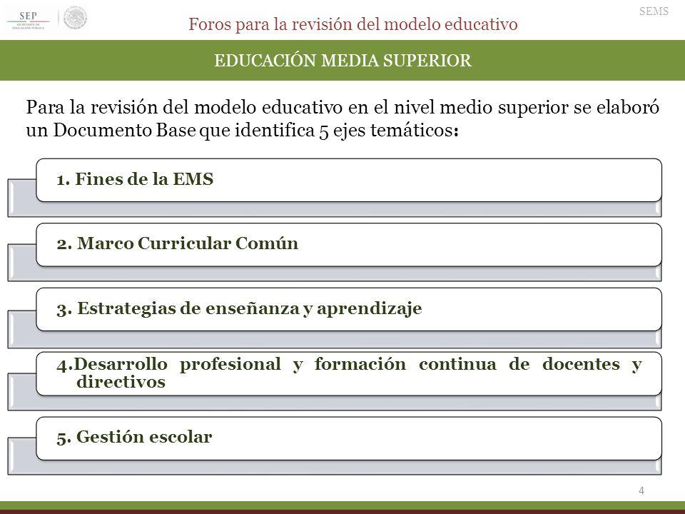 Foros para la revisión del modelo educativo SEMS 4 EDUCACIÓN MEDIA SUPERIOR Para la revisión del modelo educativo en el nivel medio superior se elabor