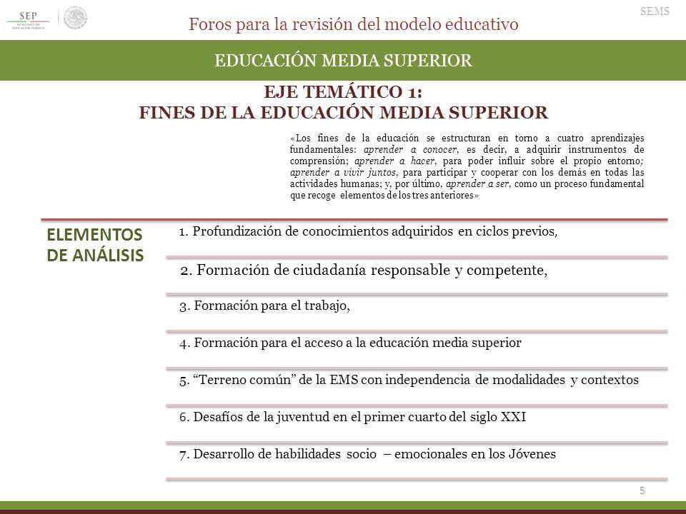Foros para la revisión del modelo educativo SEMS 5 EDUCACIÓN MEDIA SUPERIOR EJE TEMÁTICO 1: FINES DE LA EDUCACIÓN MEDIA SUPERIOR ELEMENTOS DE ANÁLISIS