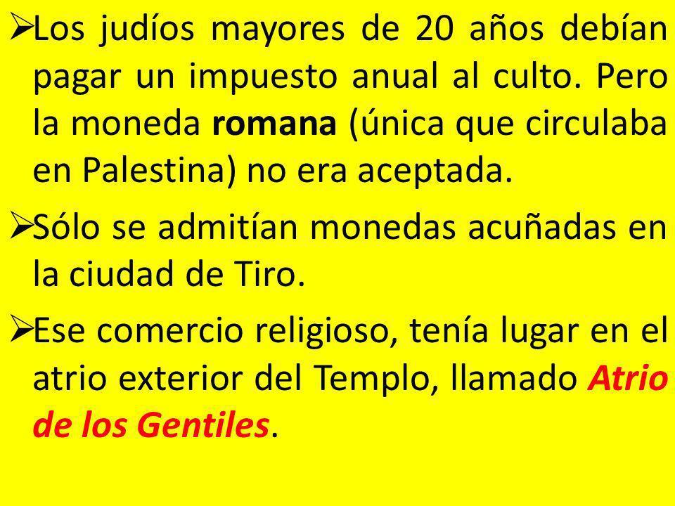 Los judíos mayores de 20 años debían pagar un impuesto anual al culto. Pero la moneda romana (única que circulaba en Palestina) no era aceptada. Sólo