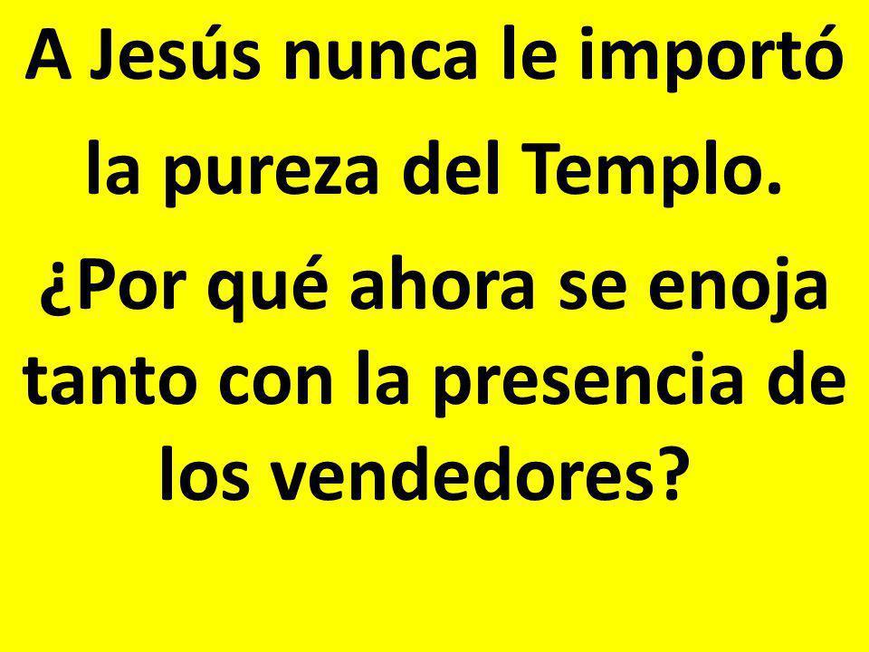 A Jesús nunca le importó la pureza del Templo. ¿Por qué ahora se enoja tanto con la presencia de los vendedores?