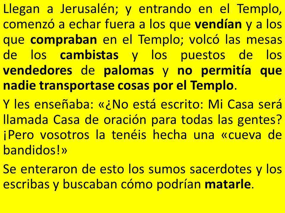 Llegan a Jerusalén; y entrando en el Templo, comenzó a echar fuera a los que vendían y a los que compraban en el Templo; volcó las mesas de los cambis