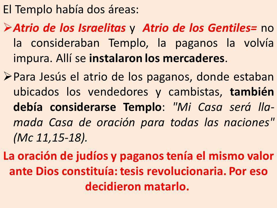 El Templo había dos áreas: Atrio de los Israelitas y Atrio de los Gentiles= no la consideraban Templo, la paganos la volvía impura. Allí se instalaron