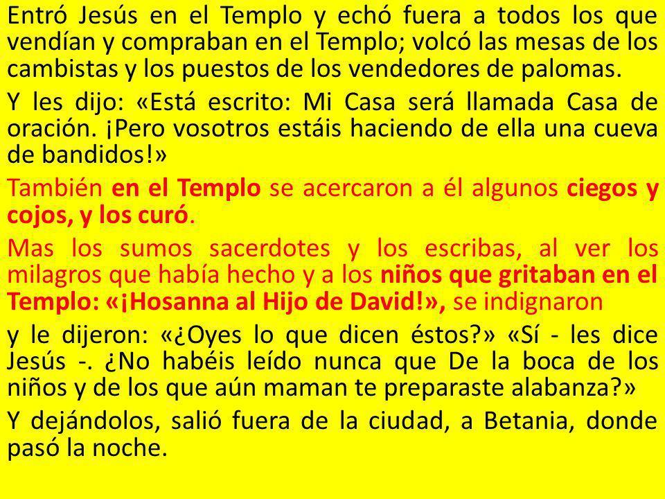 Entró Jesús en el Templo y echó fuera a todos los que vendían y compraban en el Templo; volcó las mesas de los cambistas y los puestos de los vendedor