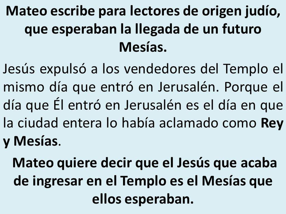 Mateo escribe para lectores de origen judío, que esperaban la llegada de un futuro Mesías. Jesús expulsó a los vendedores del Templo el mismo día qu