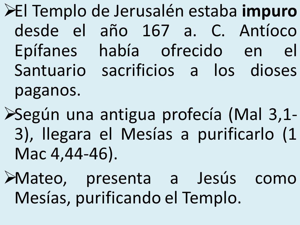 El Templo de Jerusalén estaba impuro desde el año 167 a. C. Antíoco Epífanes había ofrecido en el Santuario sacrificios a los dioses paganos. Según u
