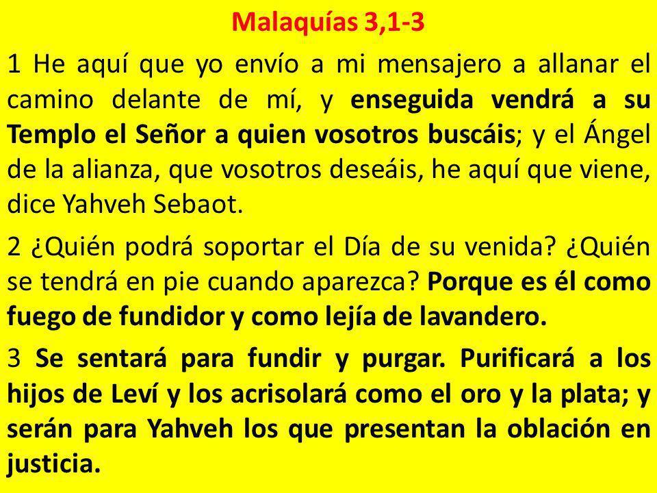 Malaquías 3,1-3 1 He aquí que yo envío a mi mensajero a allanar el camino delante de mí, y enseguida vendrá a su Templo el Señor a quien vosotros busc