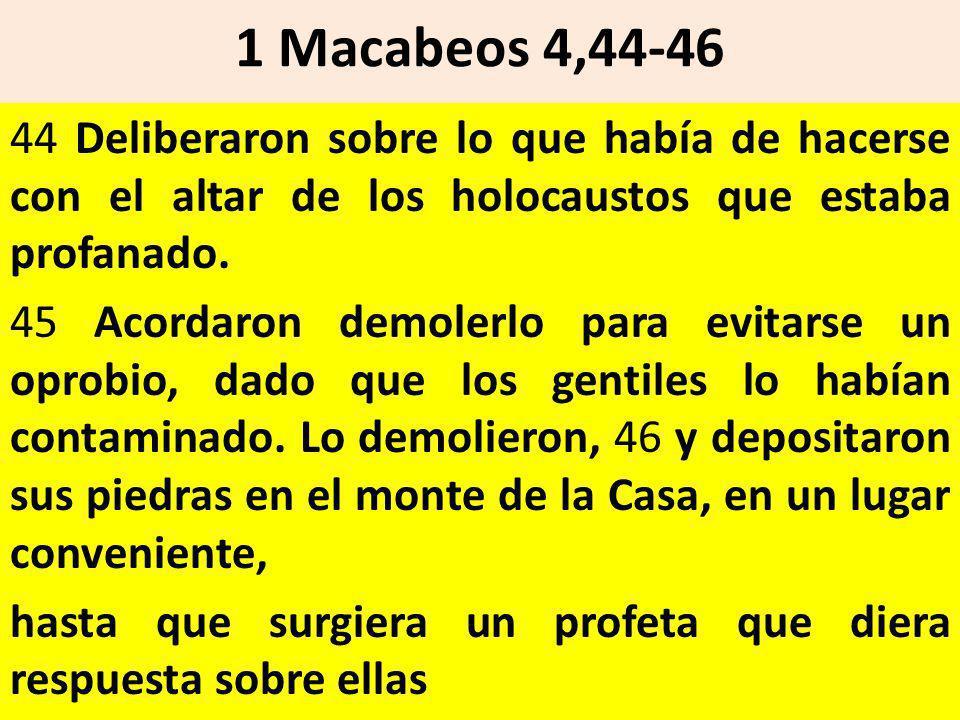 1 Macabeos 4,44-46 44 Deliberaron sobre lo que había de hacerse con el altar de los holocaustos que estaba profanado. 45 Acordaron demolerlo para evit