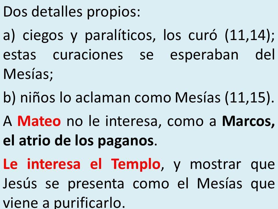 Dos detalles propios: a) ciegos y paralíticos, los curó (11,14); estas curaciones se esperaban del Mesías; b) niños lo aclaman como Mesías (11,15). A