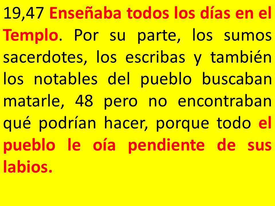 19,47 Enseñaba todos los días en el Templo. Por su parte, los sumos sacerdotes, los escribas y también los notables del pueblo buscaban matarle, 48 pe