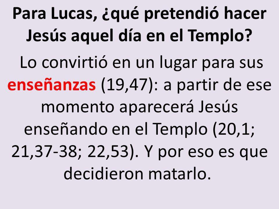 Para Lucas, ¿qué pretendió hacer Jesús aquel día en el Templo? Lo convirtió en un lugar para sus enseñanzas (19,47): a partir de ese momento aparecerá