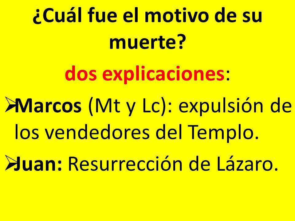 ¿Cuál fue el motivo de su muerte? dos explicaciones: Marcos (Mt y Lc): expulsión de los vendedores del Templo. Juan: Resurrección de Lázaro.