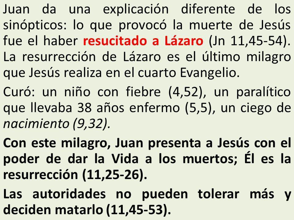 Juan da una explicación diferente de los sinópticos: lo que provocó la muerte de Jesús fue el haber resucitado a Lázaro (Jn 11,45-54). La resurrección