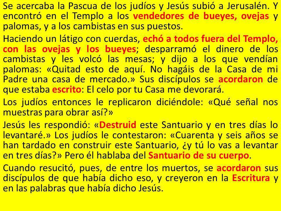 Se acercaba la Pascua de los judíos y Jesús subió a Jerusalén. Y encontró en el Templo a los vendedores de bueyes, ovejas y palomas, y a los cambistas