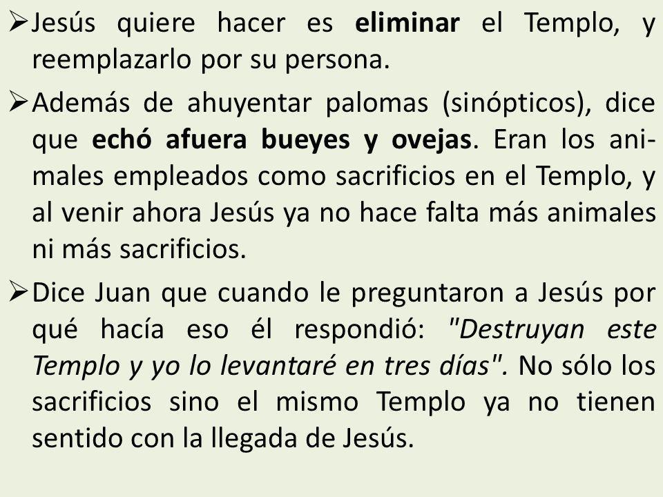 Jesús quiere hacer es eliminar el Templo, y reemplazarlo por su persona. Además de ahuyentar palomas (sinópticos), dice que echó afuera bueyes y ovej