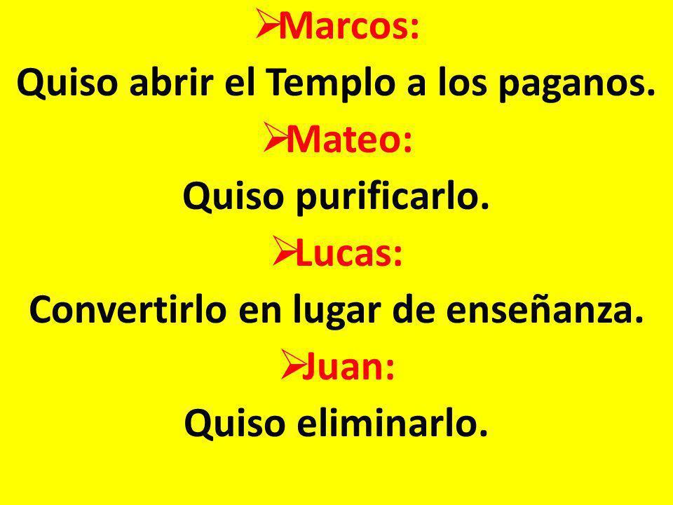 Marcos: Quiso abrir el Templo a los paganos. Mateo: Quiso purificarlo. Lucas: Convertirlo en lugar de enseñanza. Juan: Quiso eliminarlo.