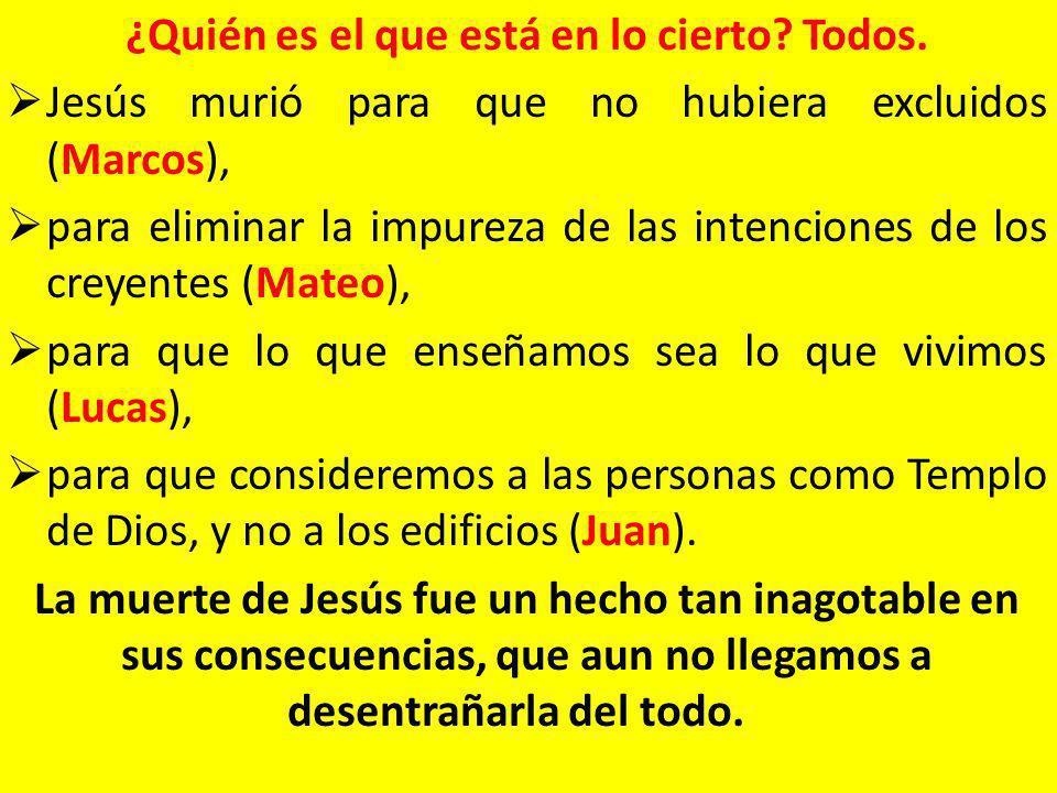 ¿Quién es el que está en lo cierto? Todos. Jesús murió para que no hubiera excluidos (Marcos), para eliminar la impureza de las intenciones de los cr