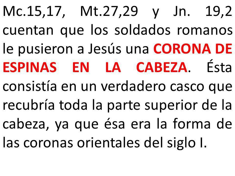Mc.15,17, Mt.27,29 y Jn. 19,2 cuentan que los soldados romanos le pusieron a Jesús una CORONA DE ESPINAS EN LA CABEZA. Ésta consistía en un verdadero