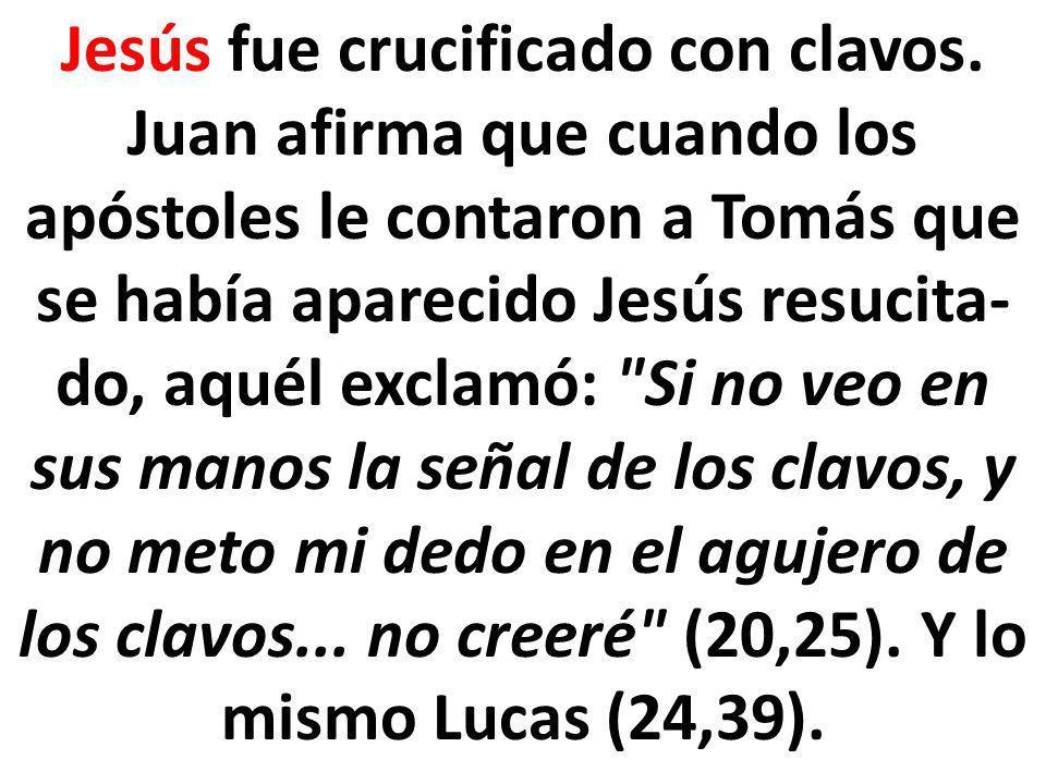 Jesús fue crucificado con clavos. Juan afirma que cuando los apóstoles le contaron a Tomás que se había aparecido Jesús resucita do, aquél exclamó: