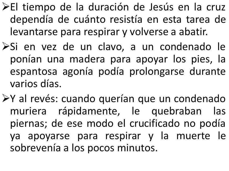El tiempo de la duración de Jesús en la cruz dependía de cuánto resistía en esta tarea de levantarse para respirar y volverse a abatir. Si en vez de