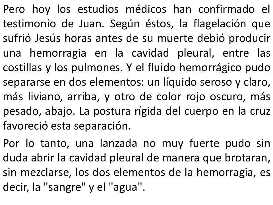 Pero hoy los estudios médicos han confirmado el testimonio de Juan. Según éstos, la flagelación que sufrió Jesús horas antes de su muerte debió produ