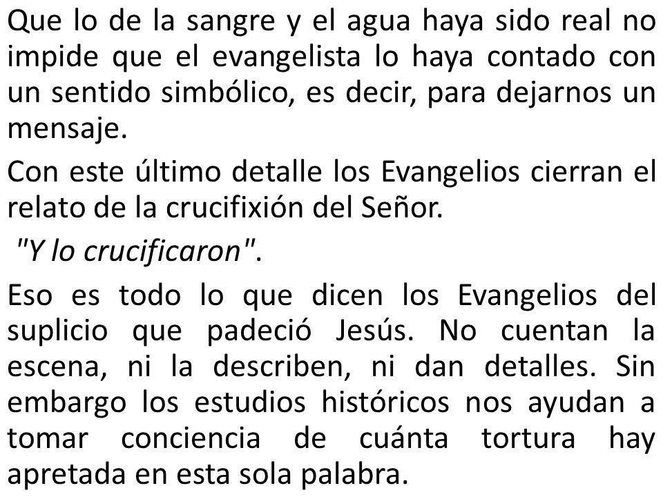 Que lo de la sangre y el agua haya sido real no impide que el evangelista lo haya contado con un sentido simbólico, es decir, para dejarnos un mensaj