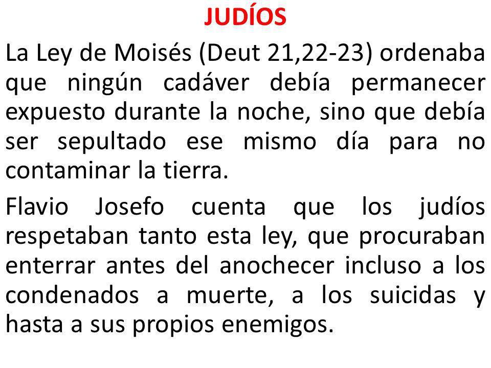 JUDÍOS La Ley de Moisés (Deut 21,22-23) ordenaba que ningún cadáver debía permanecer expuesto durante la noche, sino que debía ser sepultado ese mism