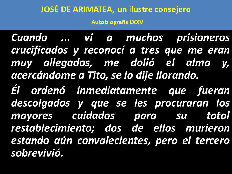 JOSÉ DE ARIMATEA, un ilustre consejero Autobiografía LXXV Cuando... vi a muchos prisioneros crucificados y reconocí a tres que me eran muy allegados,