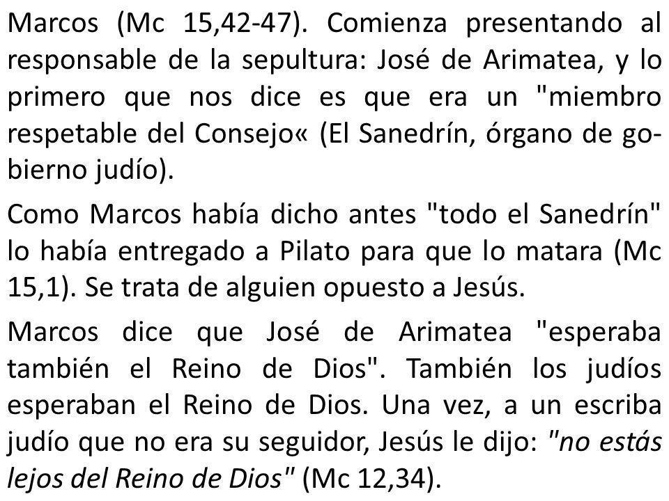 Marcos (Mc 15,42-47). Comienza presentando al responsable de la sepultura: José de Arimatea, y lo primero que nos dice es que era un
