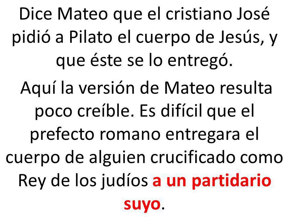 Dice Mateo que el cristiano José pidió a Pilato el cuerpo de Jesús, y que éste se lo entregó. Aquí la versión de Mateo resulta poco creíble. Es difíci