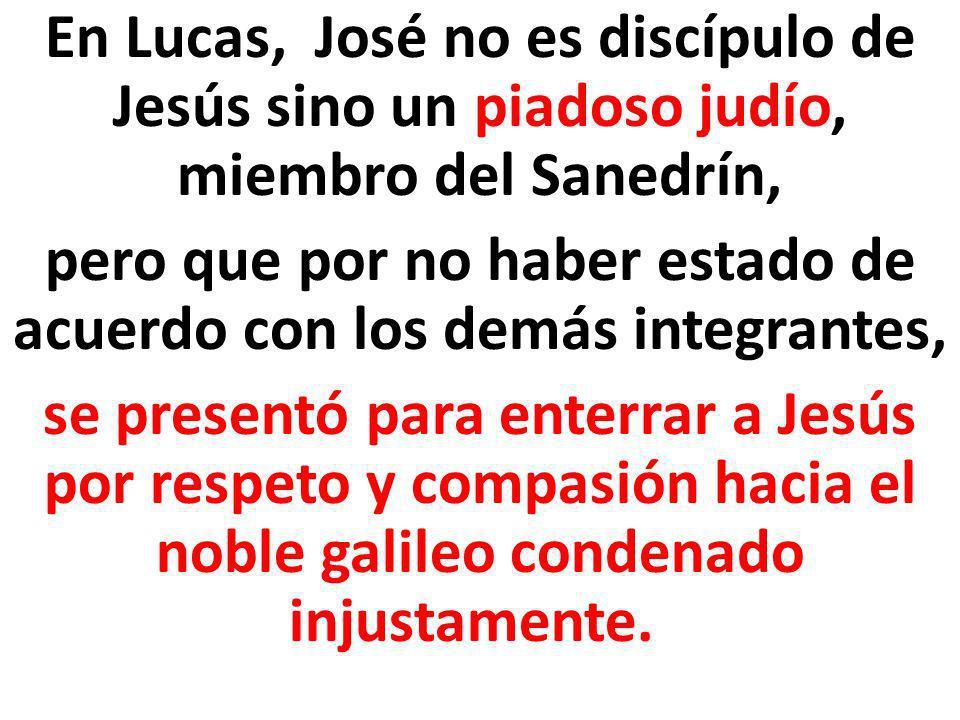 En Lucas, José no es discípulo de Jesús sino un piadoso judío, miembro del Sanedrín, pero que por no haber estado de acuerdo con los demás integrantes