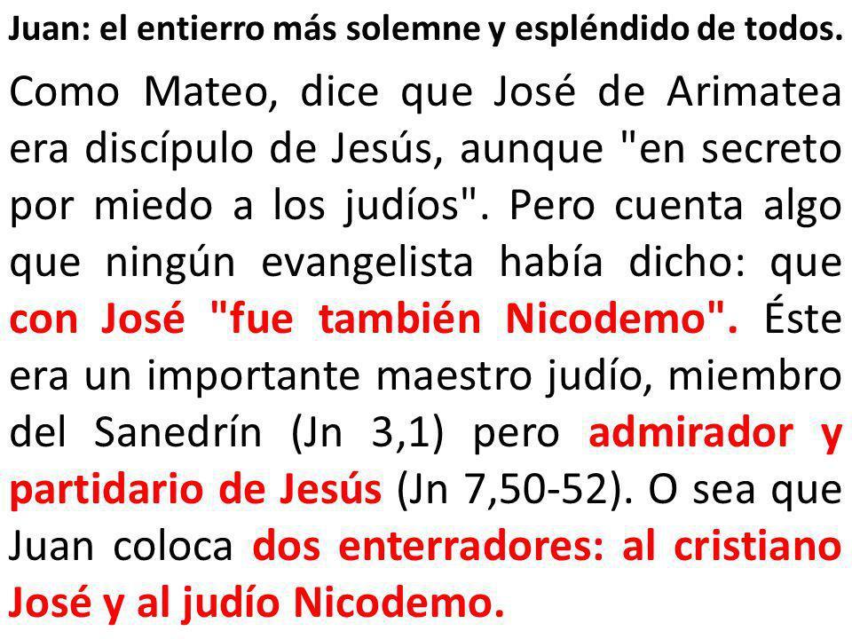 Juan: el entierro más solemne y espléndido de todos. Como Mateo, dice que José de Arimatea era discípulo de Jesús, aunque