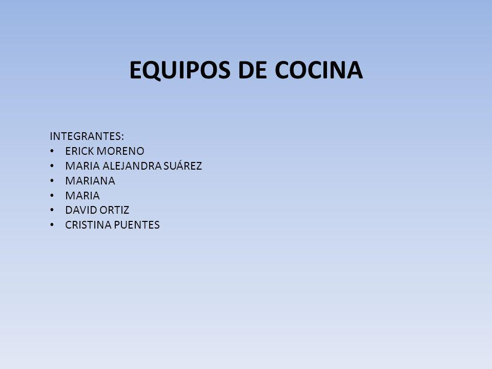 EQUIPOS DE COCINA INTEGRANTES: ERICK MORENO MARIA ALEJANDRA SUÁREZ MARIANA MARIA DAVID ORTIZ CRISTINA PUENTES
