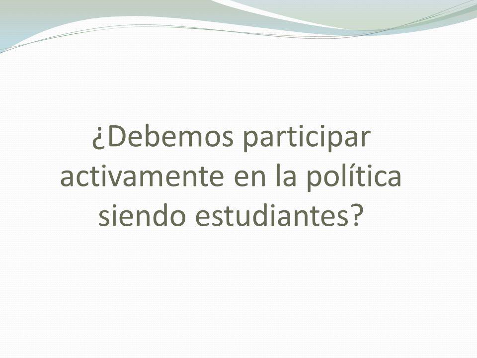 ¿Debemos participar activamente en la política siendo estudiantes?