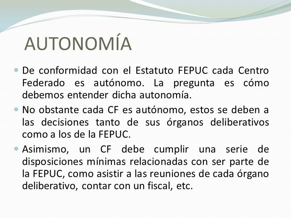 AUTONOMÍA De conformidad con el Estatuto FEPUC cada Centro Federado es autónomo. La pregunta es cómo debemos entender dicha autonomía. No obstante cad