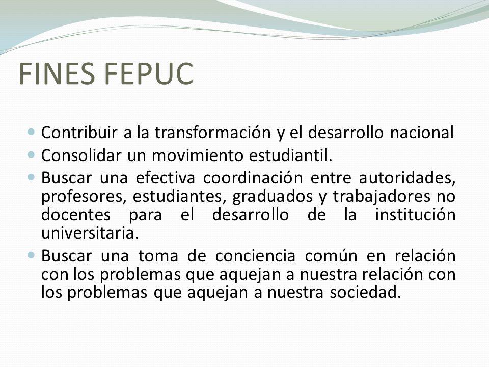 FINES FEPUC Contribuir a la transformación y el desarrollo nacional Consolidar un movimiento estudiantil. Buscar una efectiva coordinación entre autor