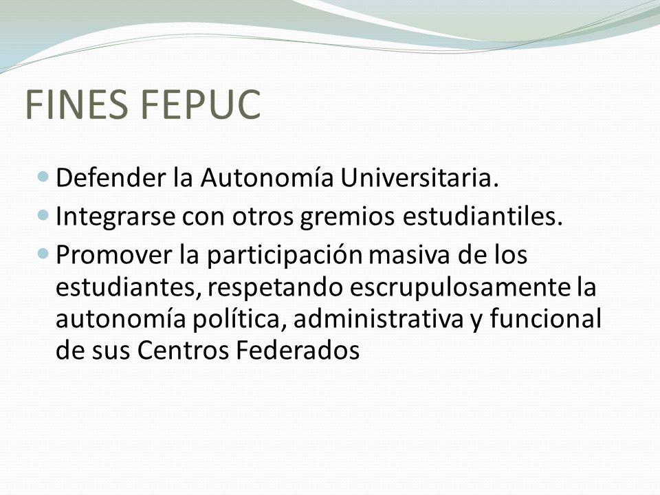 FINES FEPUC Defender la Autonomía Universitaria. Integrarse con otros gremios estudiantiles. Promover la participación masiva de los estudiantes, resp