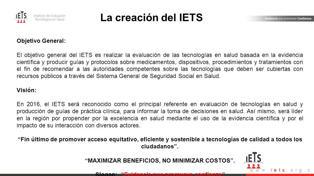 www.iets.org.c o Visión- Misión Objetivo General: El objetivo general del IETS es realizar la evaluación de las tecnologías en salud basada en la evid