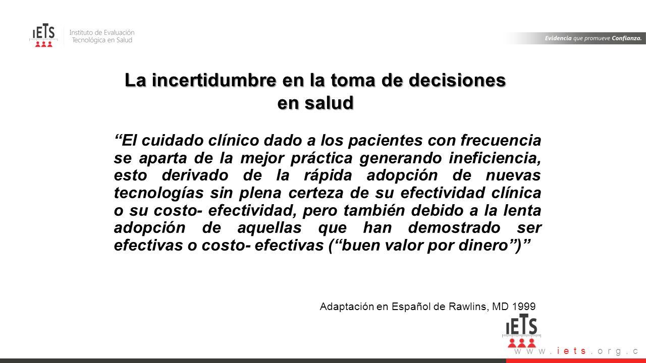 www.iets.org.c o La incertidumbre en la toma de decisiones en salud El cuidado clínico dado a los pacientes con frecuencia se aparta de la mejor práct