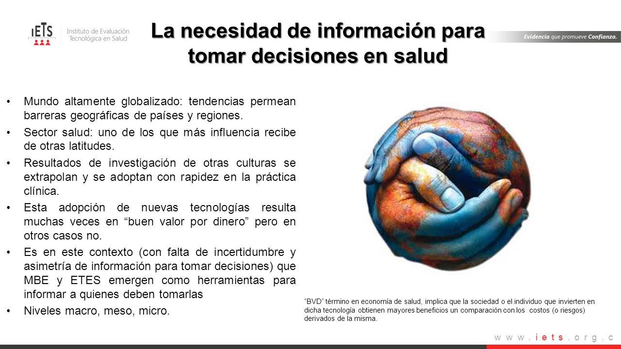 www.iets.org.c o La necesidad de información para tomar decisiones en salud Mundo altamente globalizado: tendencias permean barreras geográficas de pa