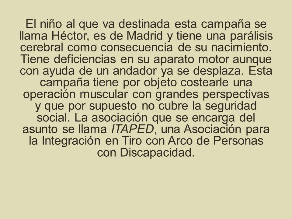El niño al que va destinada esta campaña se llama Héctor, es de Madrid y tiene una parálisis cerebral como consecuencia de su nacimiento. Tiene defici