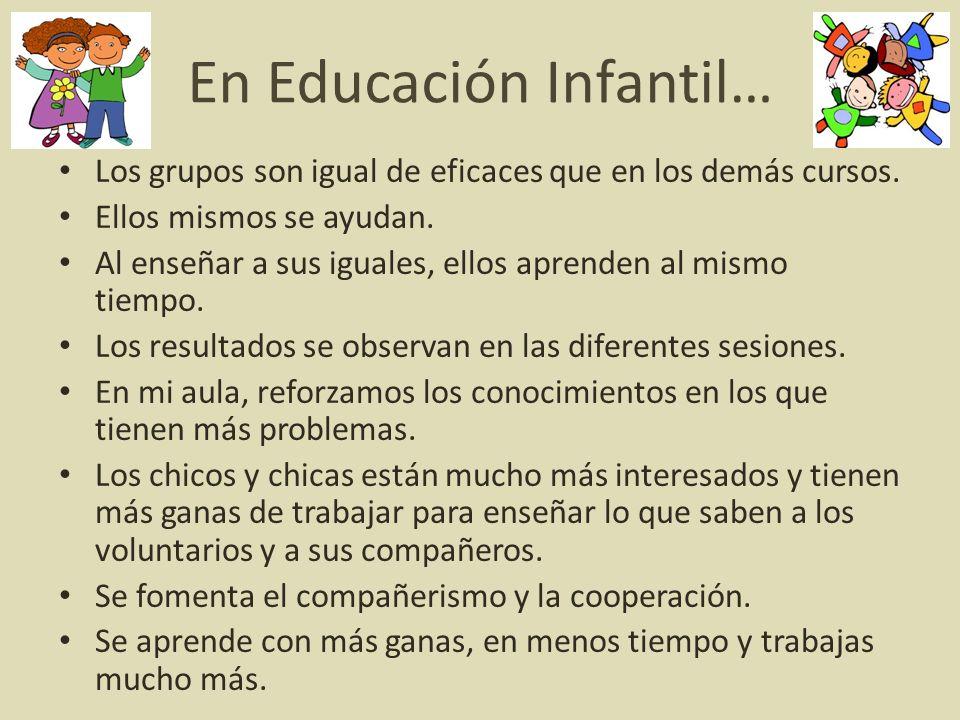 En Educación Infantil… Los grupos son igual de eficaces que en los demás cursos. Ellos mismos se ayudan. Al enseñar a sus iguales, ellos aprenden al m