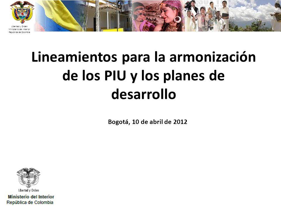 Libertad y Orden Ministerio del Interior República de Colombia Lineamientos para la armonización de los PIU y los planes de desarrollo Bogotá, 10 de a