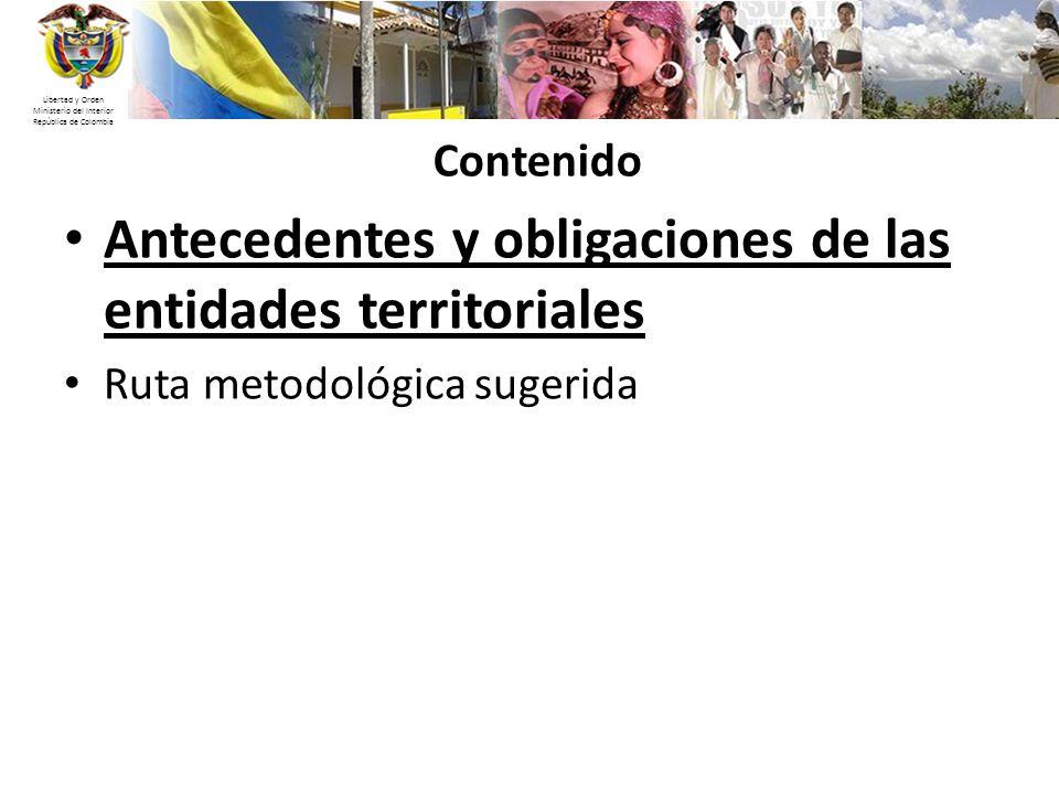 Libertad y Orden Ministerio del Interior República de Colombia Contenido Antecedentes y obligaciones de las entidades territoriales Ruta metodológica