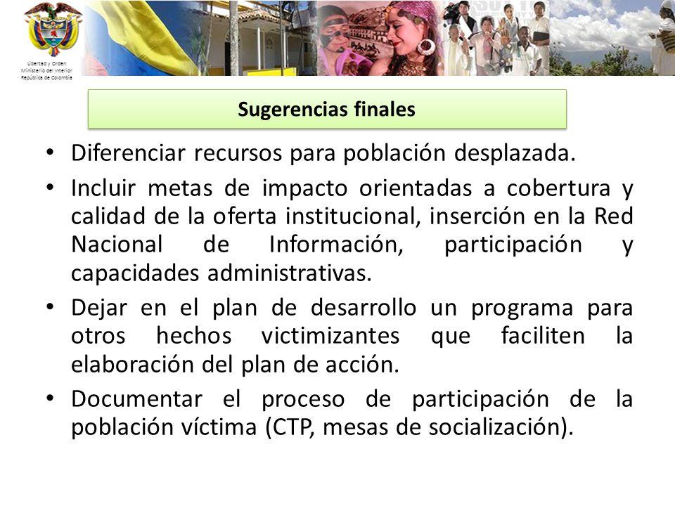 Libertad y Orden Ministerio del Interior República de Colombia Diferenciar recursos para población desplazada. Incluir metas de impacto orientadas a c