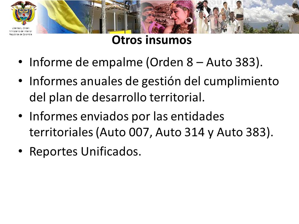 Libertad y Orden Ministerio del Interior República de Colombia Otros insumos Informe de empalme (Orden 8 – Auto 383). Informes anuales de gestión del