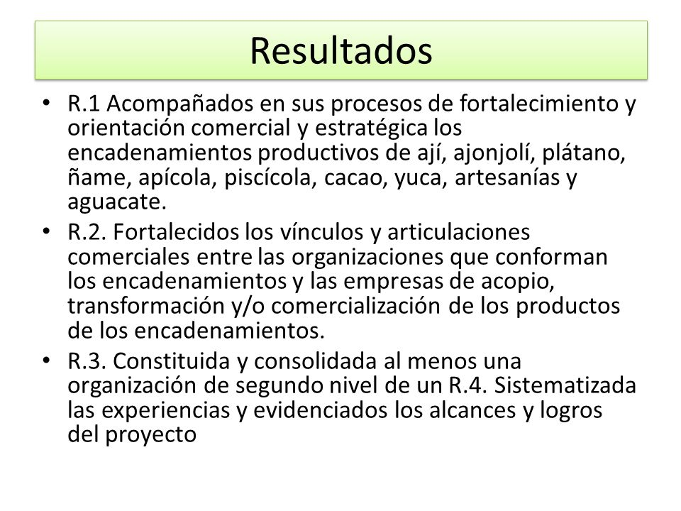 Resultados R.1 Acompañados en sus procesos de fortalecimiento y orientación comercial y estratégica los encadenamientos productivos de ají, ajonjolí,
