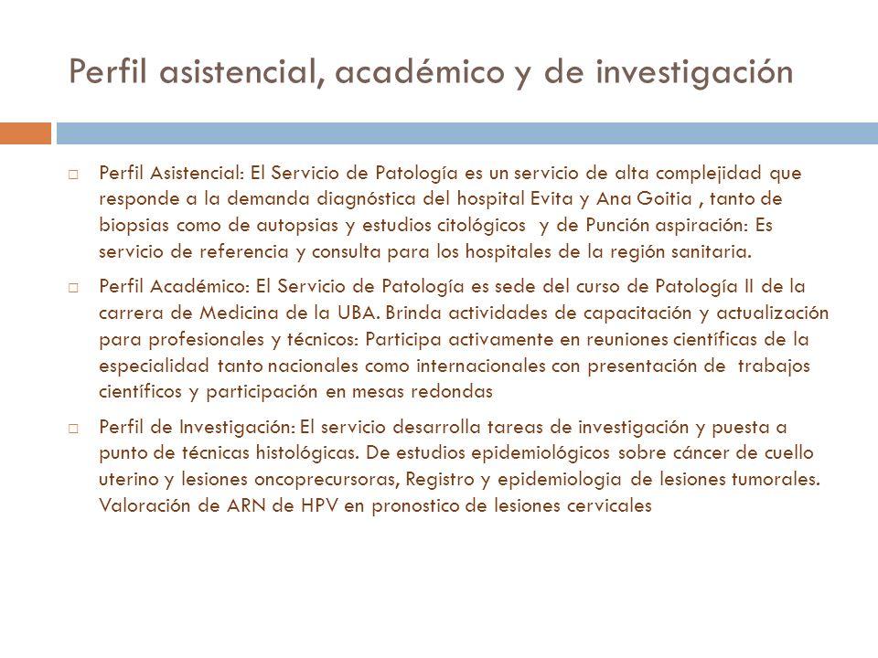 Perfil asistencial, académico y de investigación Perfil Asistencial: El Servicio de Patología es un servicio de alta complejidad que responde a la dem