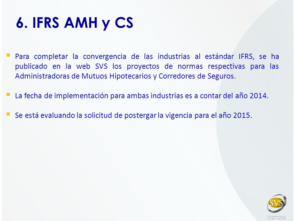 6. IFRS AMH y CS Para completar la convergencia de las industrias al estándar IFRS, se ha publicado en la web SVS los proyectos de normas respectivas
